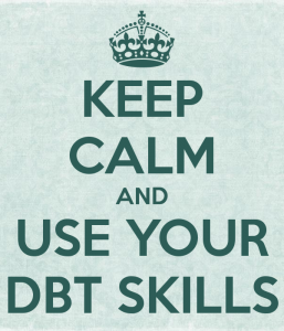 Keep calm and user your DBT skills